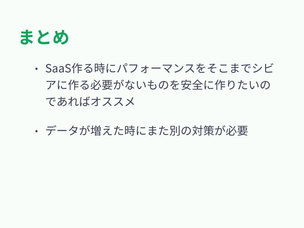 まとめ • SaaS作る時にパフォーマンスをそこまでシビ アに作る必要がないものを安全に作りた...