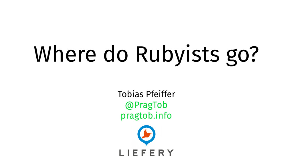 Where do Rubyists go? Tobias Pfeiffer @PragTob ...