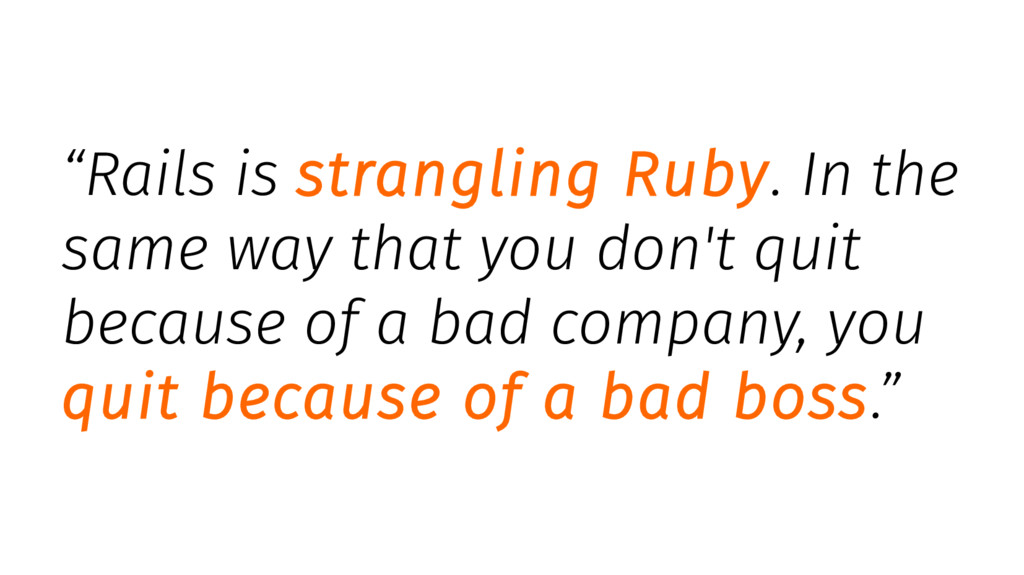 """Rails is strangling Ruby. In the same way that..."