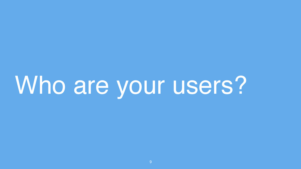 9 Who are your users?