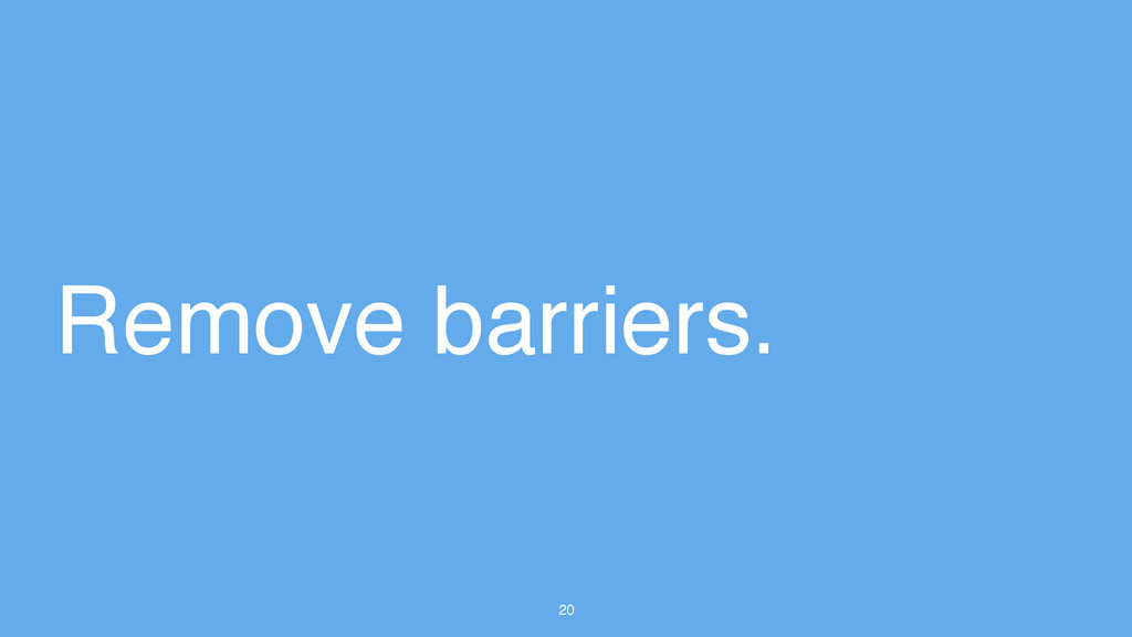 20 Remove barriers.