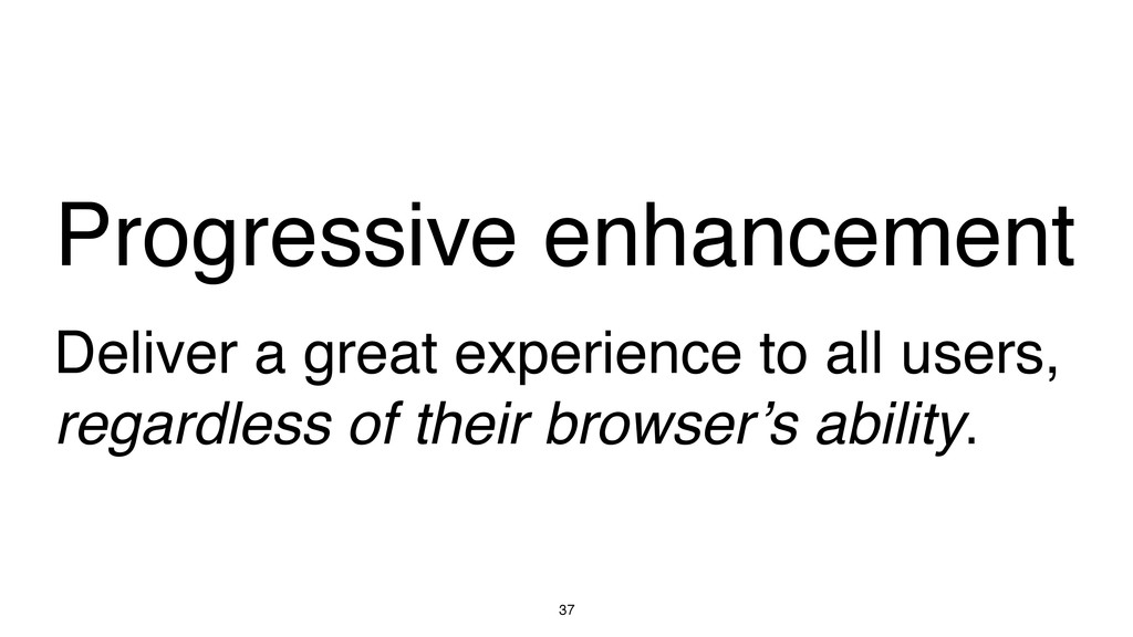 37 Progressive enhancement Deliver a great expe...
