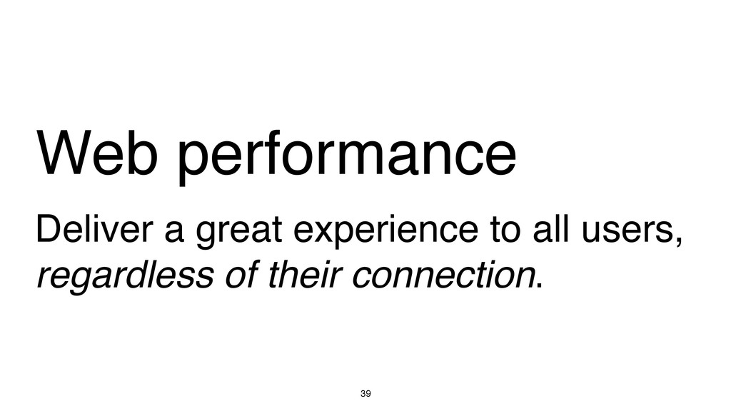 39 Web performance Deliver a great experience t...