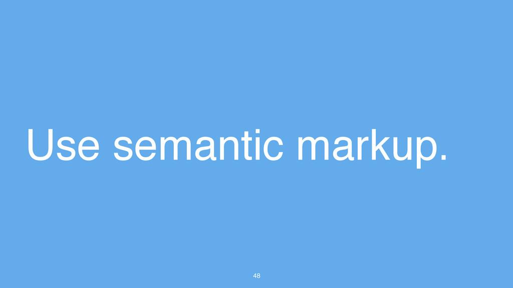 48 Use semantic markup.