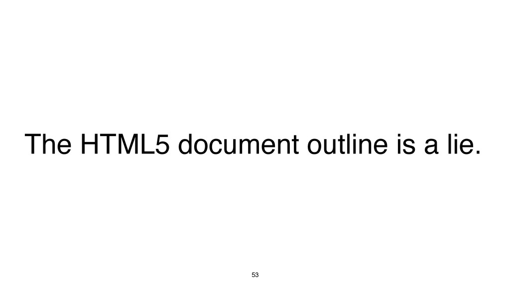 53 The HTML5 document outline is a lie.