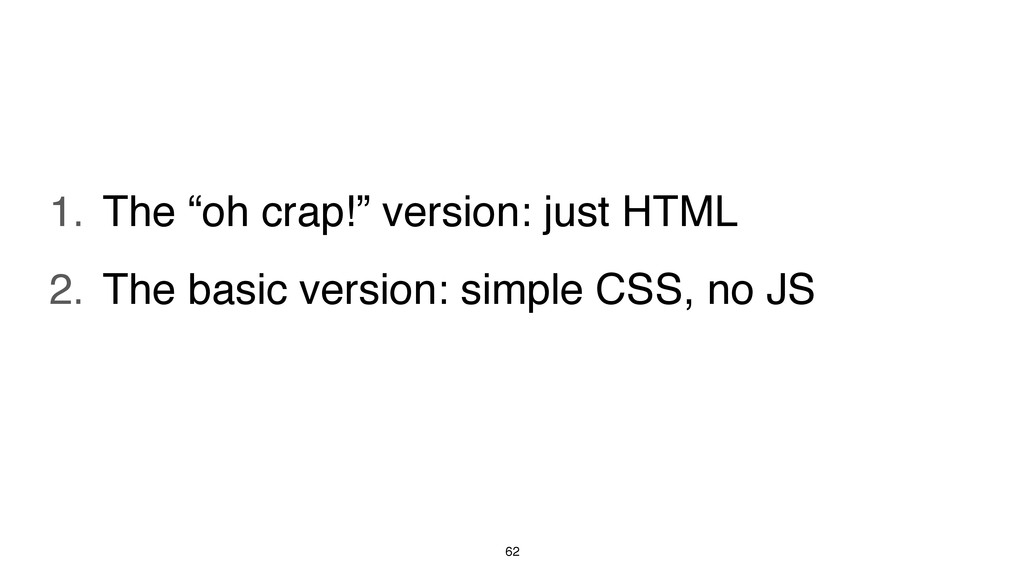 "62 1. The ""oh crap!"" version: just HTML 2. The ..."