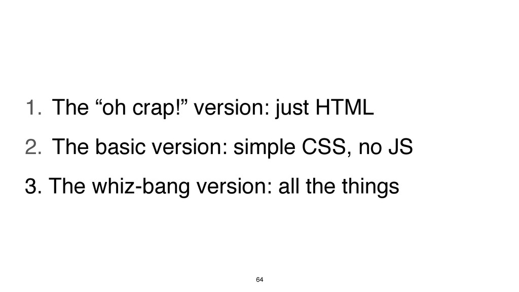 "64 1. The ""oh crap!"" version: just HTML 2. The ..."