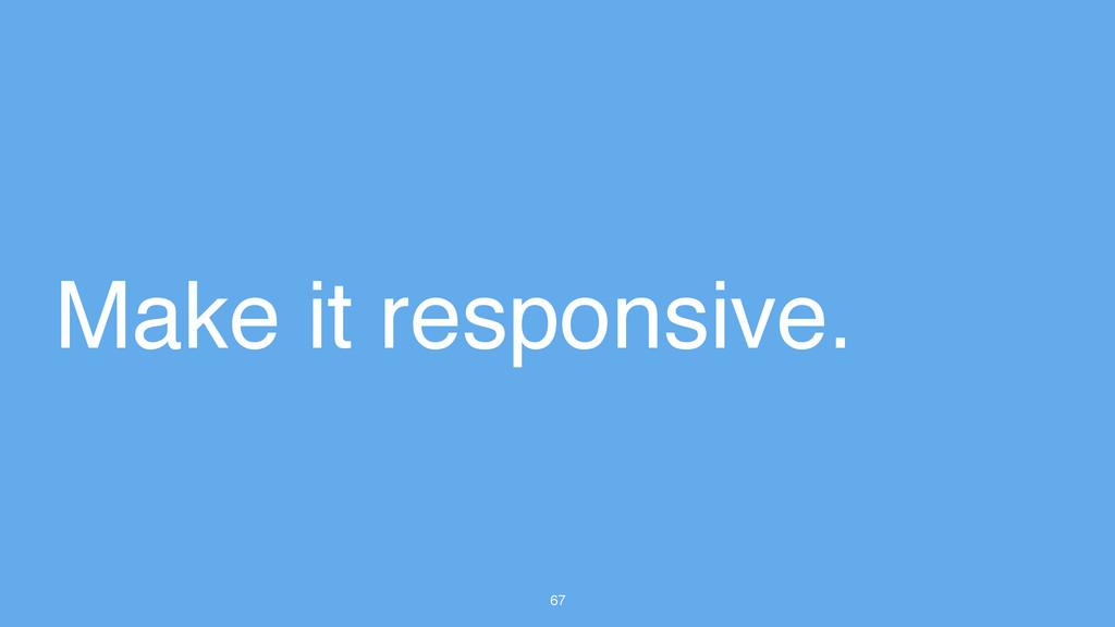 67 Make it responsive.