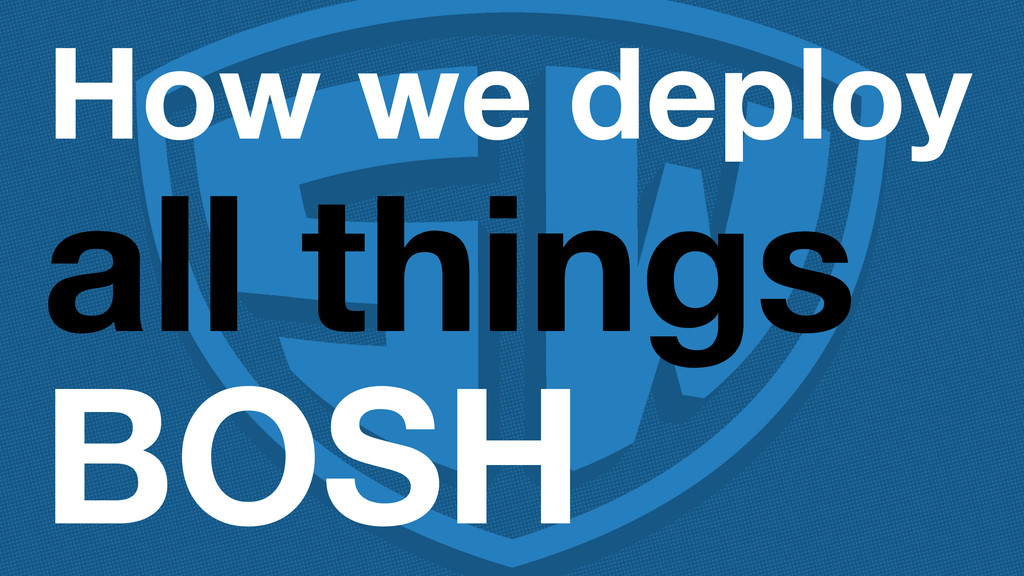 How we deploy all things BOSH