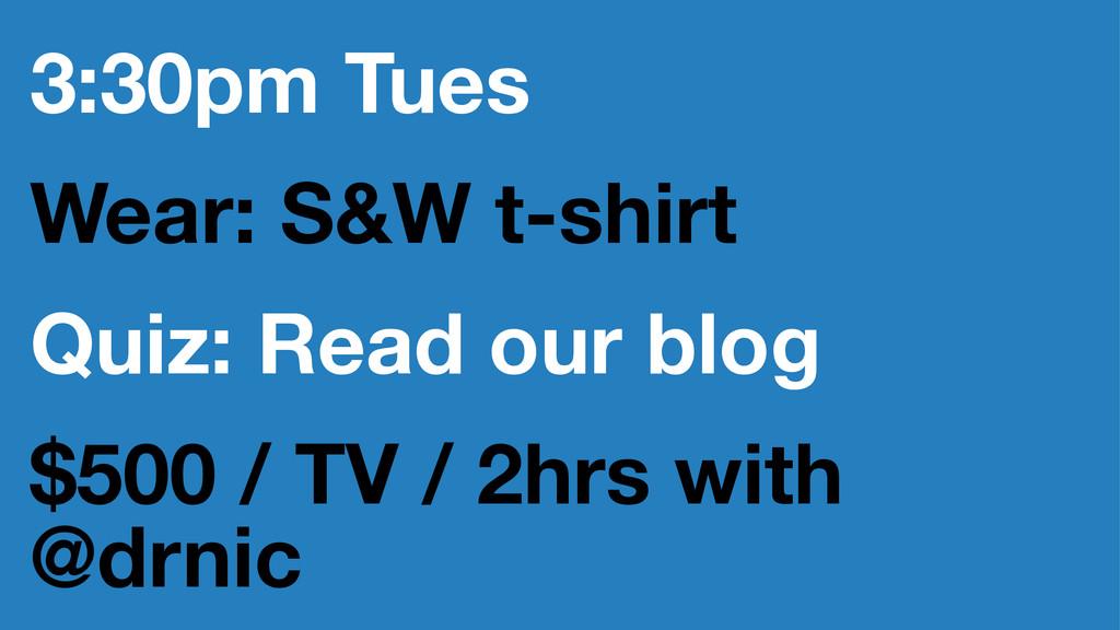 3:30pm Tues Wear: S&W t-shirt Quiz: Read our bl...