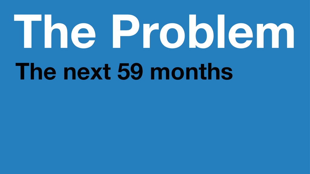 The Problem The next 59 months