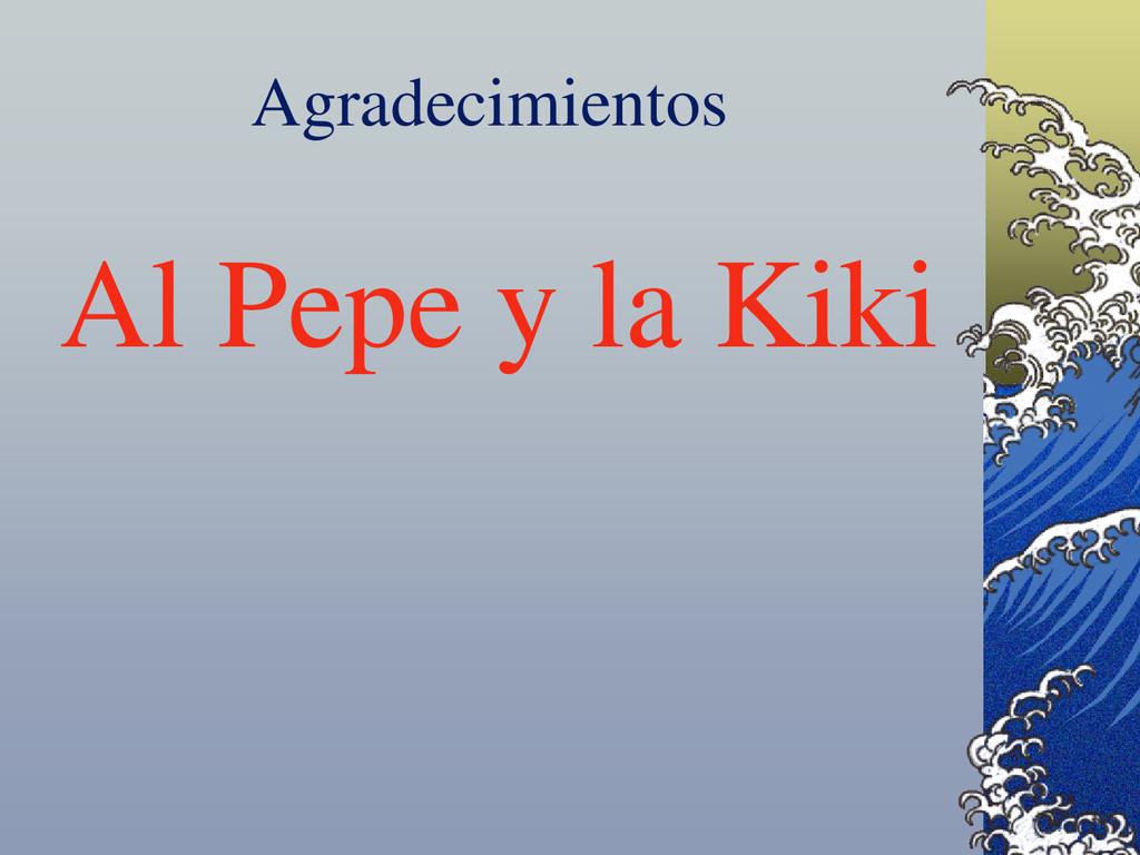 Agradecimientos Al Pepe y la Kiki