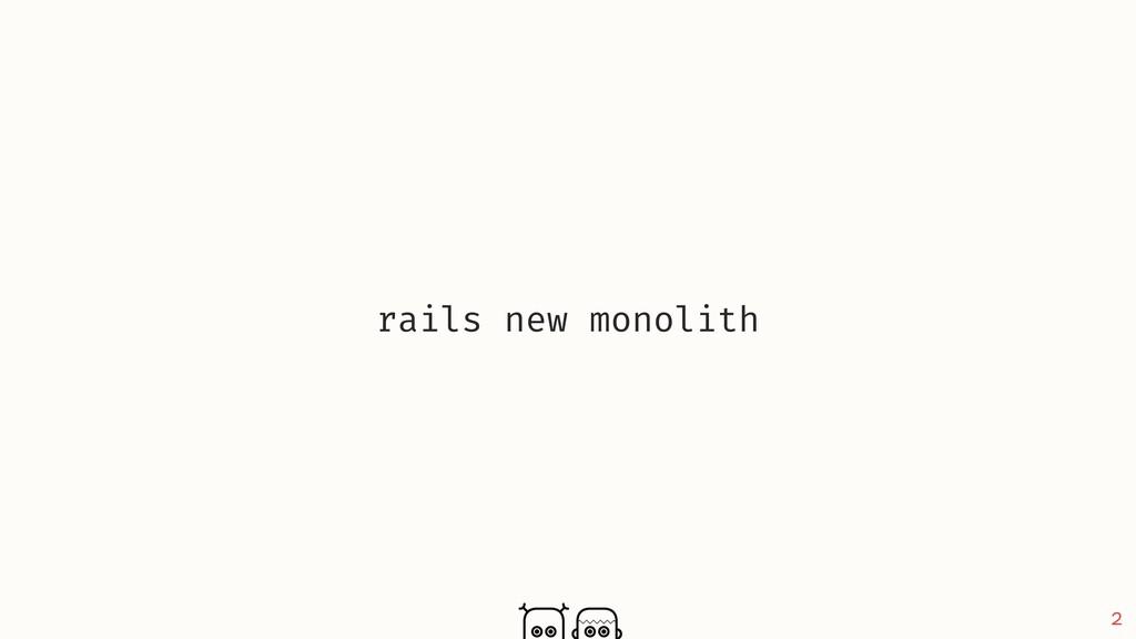 2 rails new monolith