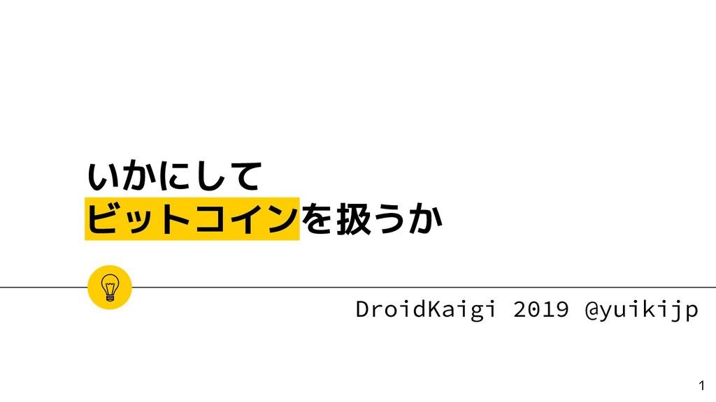いかにして ビットコインを扱うか DroidKaigi 2019 @yuikijp 1