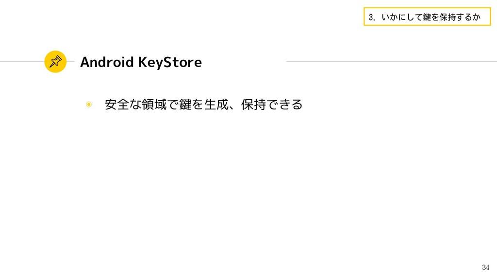 Android KeyStore ◉ 安全な領域で鍵を生成、保持できる 34 3. いかにして...