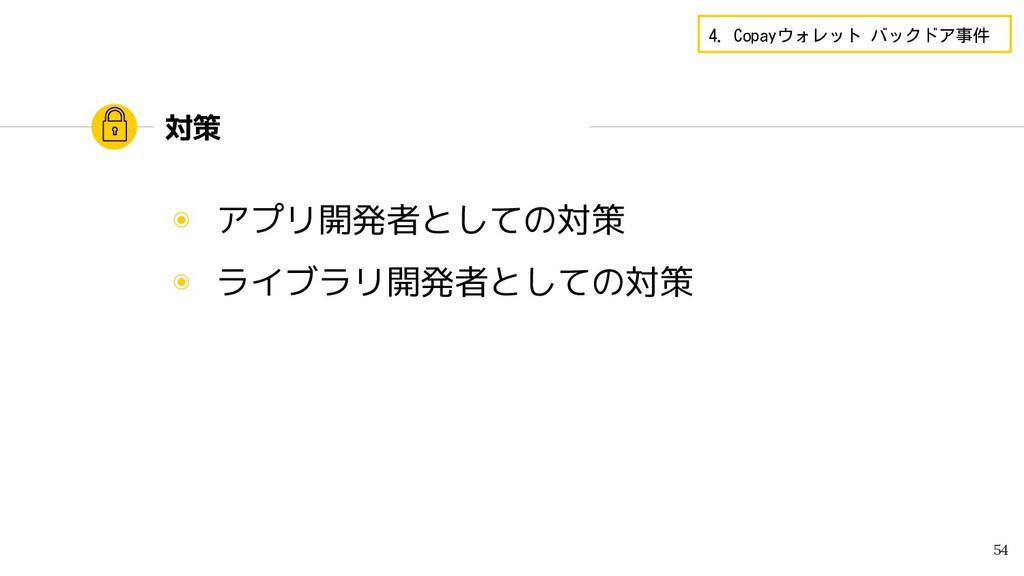 対策 ◉ アプリ開発者としての対策 ◉ ライブラリ開発者としての対策 54 4. Copayウ...