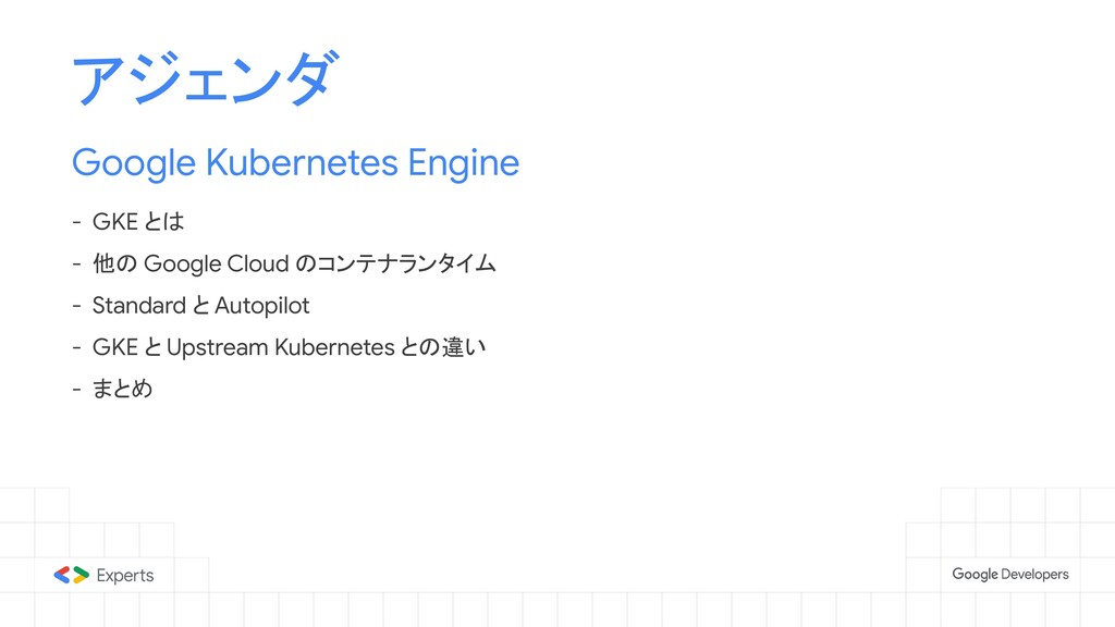 アジェンダ Google Kubernetes Engine - GKE とは - 他の Go...