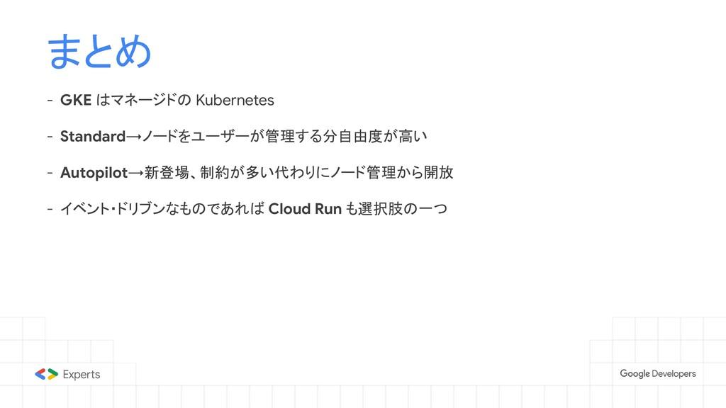 まとめ - GKE はマネージドの Kubernetes - Standard→ノードをユーザ...
