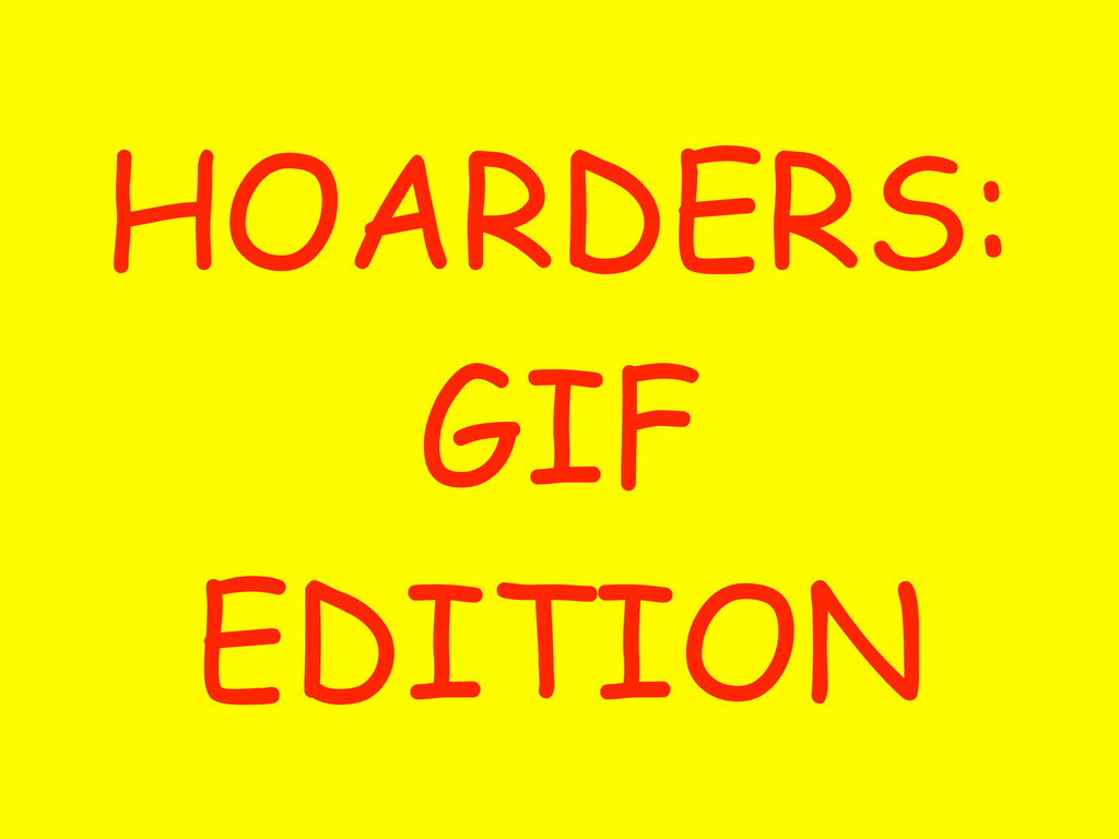HOARDERS: GIF EDITION