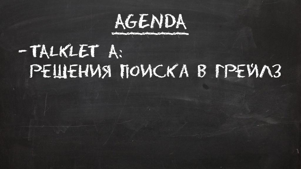 Agenda –Talklet A: Решения поиска в Грейлз _____