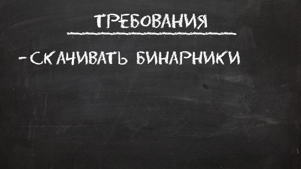 Требования –Скачивать Бинарники ___________