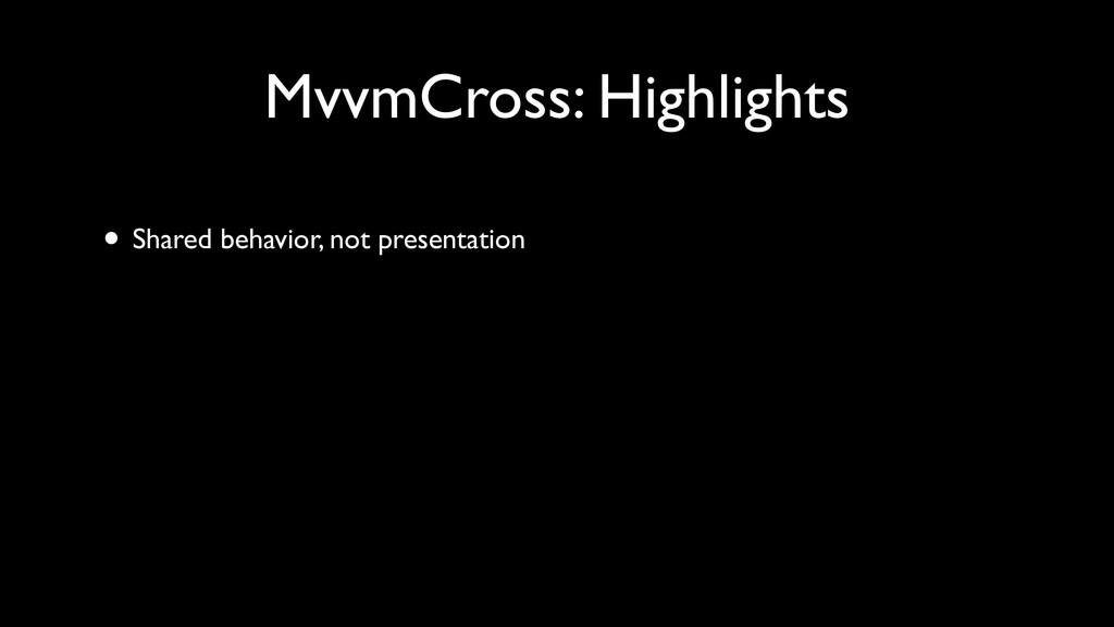 • Shared behavior, not presentation MvvmCross: ...