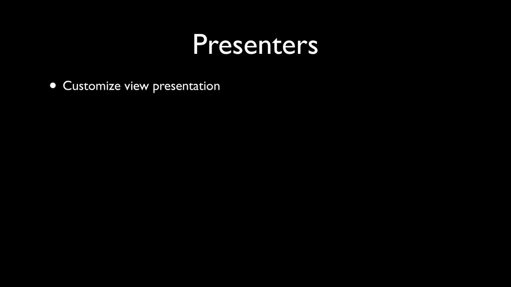 • Customize view presentation Presenters
