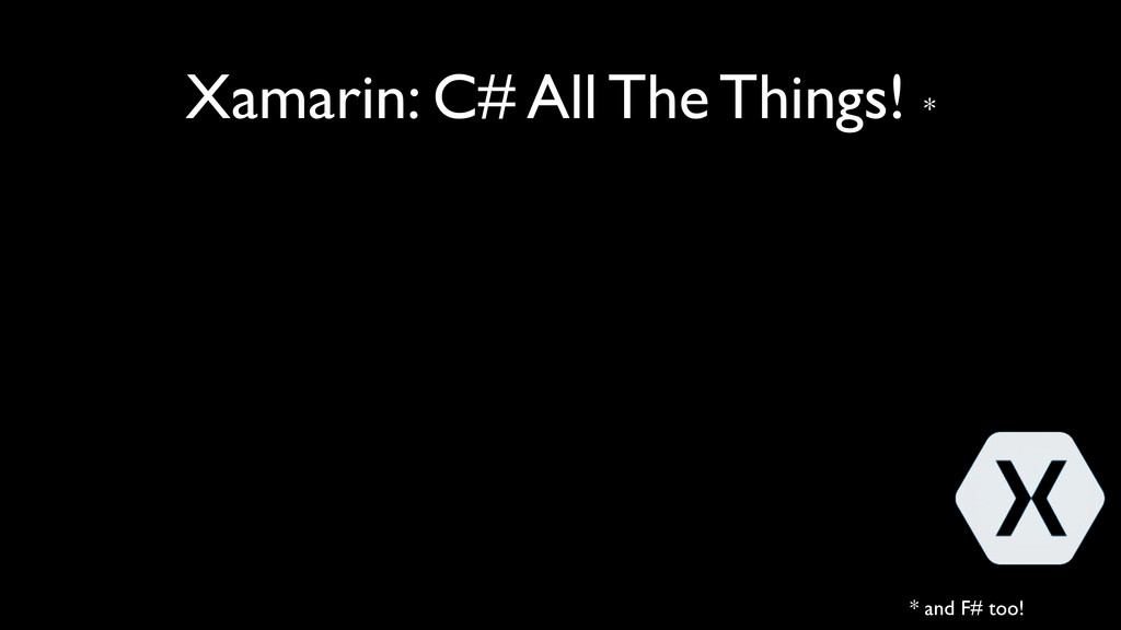 Xamarin: C# All The Things! * * and F# too!