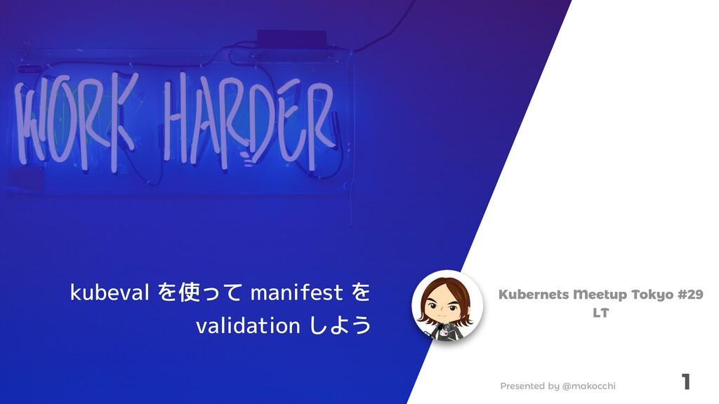 Presented by @makocchi 1 Kubernets Meetup Tokyo...
