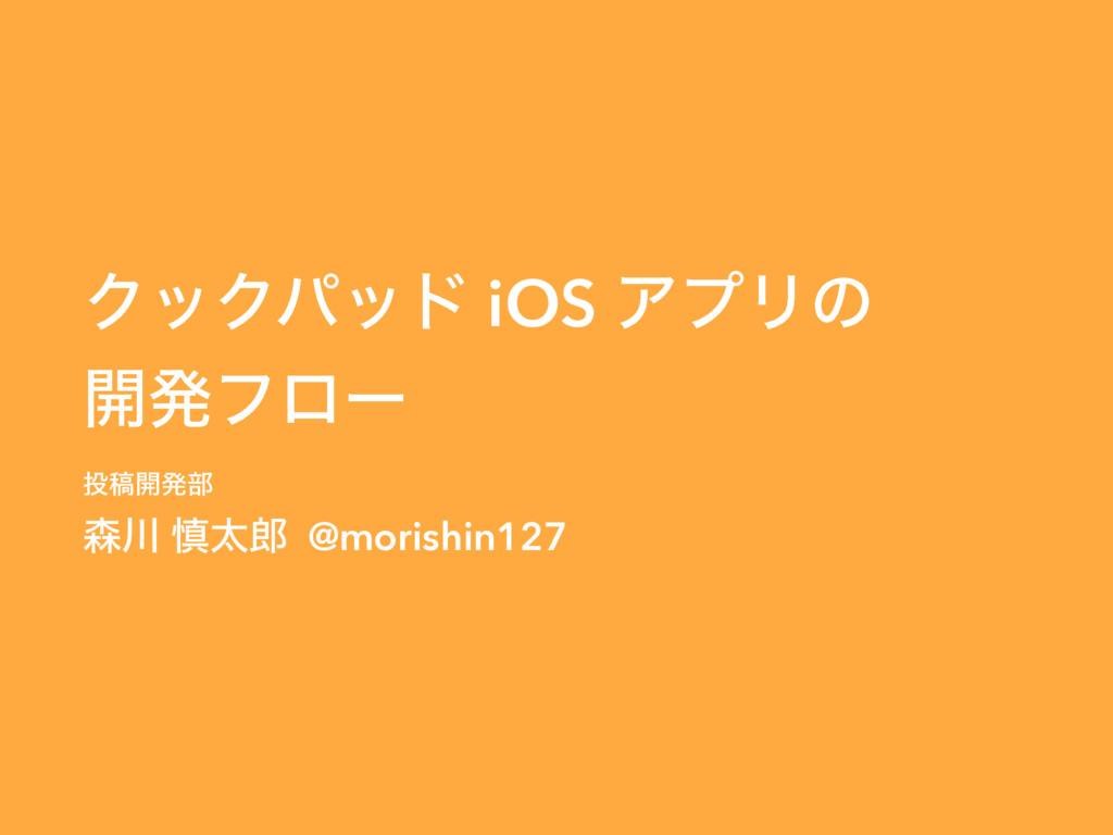 ΫοΫύου iOS ΞϓϦͷ ։ൃϑϩʔ ߘ։ൃ෦  ৻ଠ @morishin1...