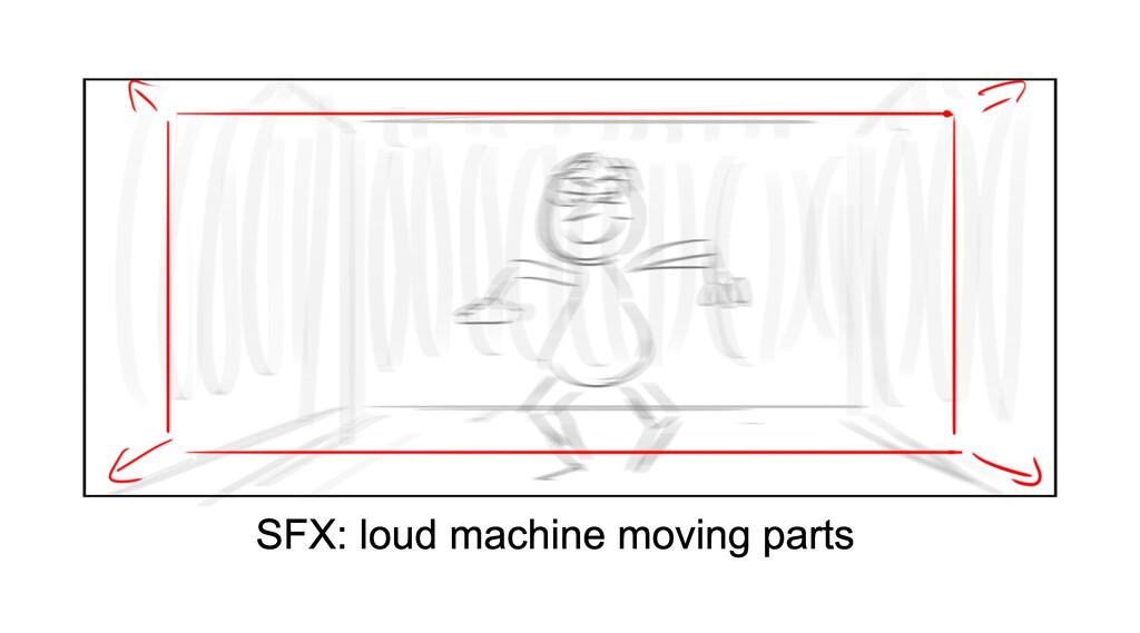 SFX: loud machine moving parts