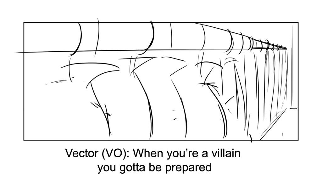 Vector (VO): When you're a villain you gotta be...