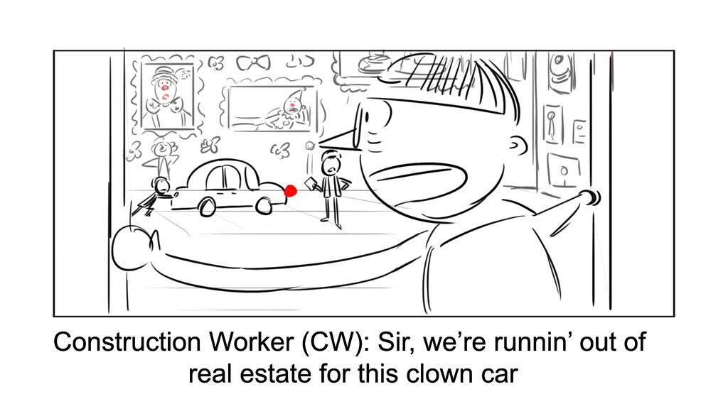 Construction Worker (CW): Sir, we're runnin' ou...