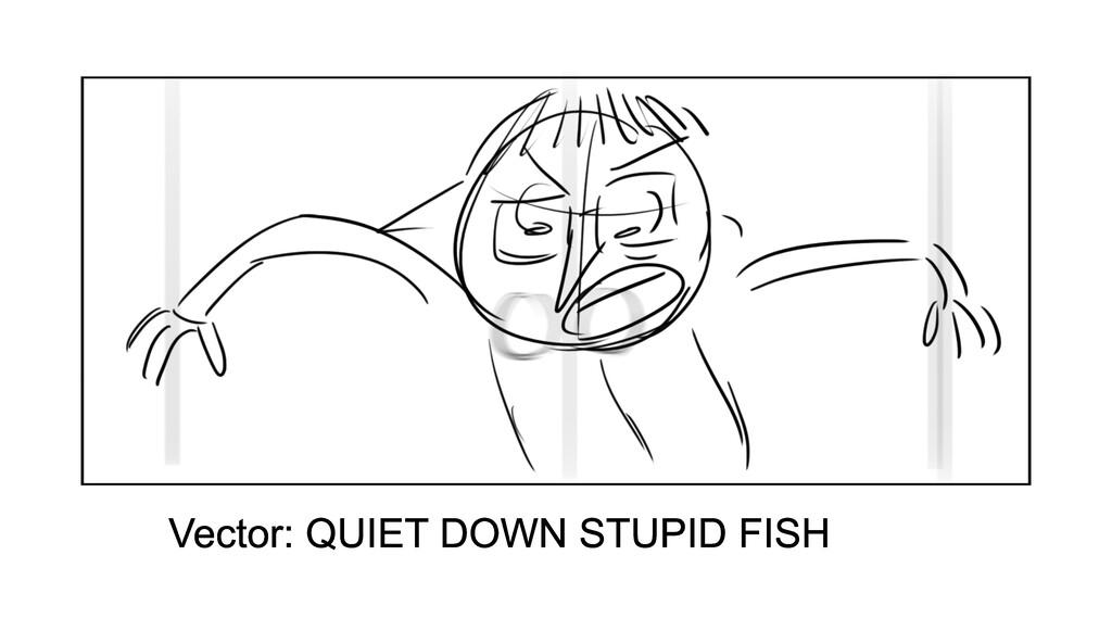 Vector: QUIET DOWN STUPID FISH