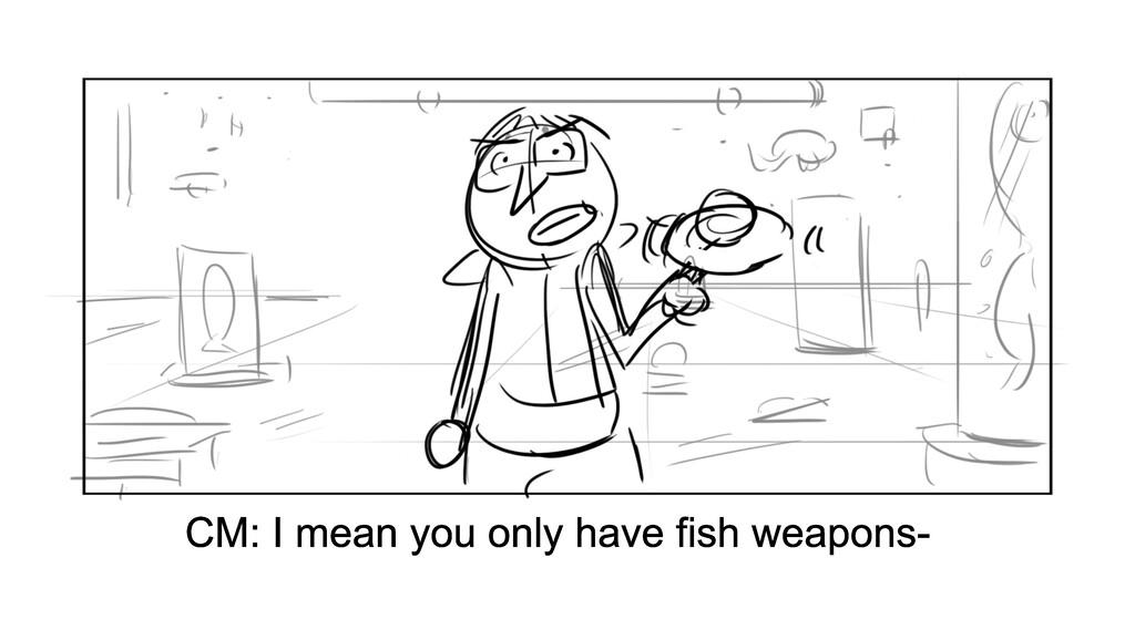 CM: I mean you only have fish weapons-