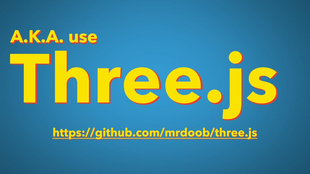 Three.js https://github.com/mrdoob/three.js A.K...