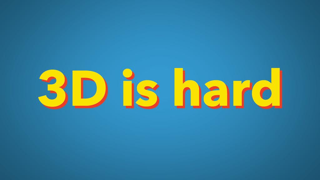 3D is hard
