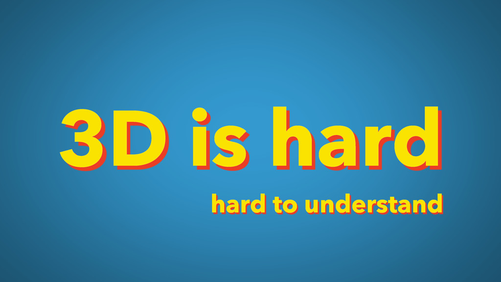 3D is hard hard to understand
