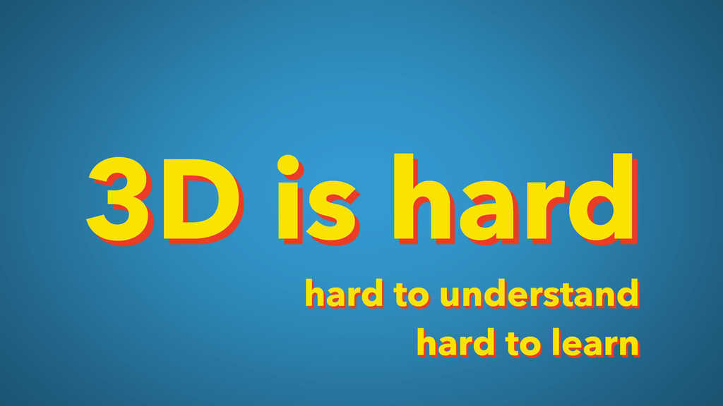 3D is hard hard to understand hard to learn