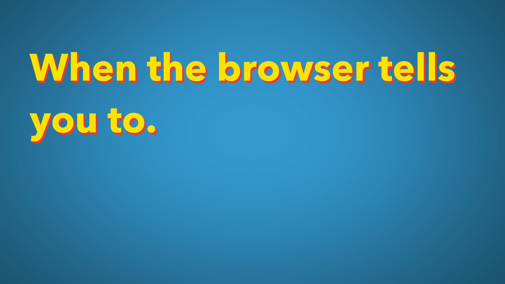 When the browser tells you to.