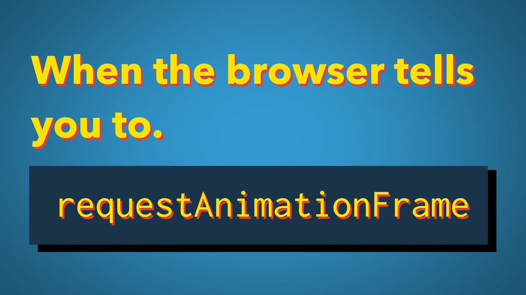When the browser tells you to. requestAnimation...