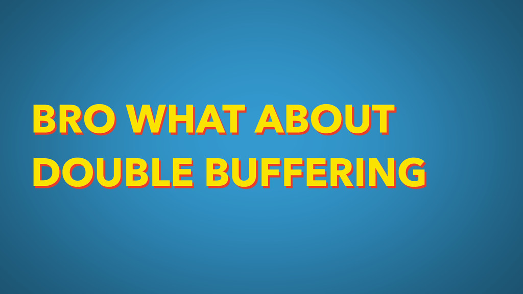 BRO WHAT ABOUT DOUBLE BUFFERING