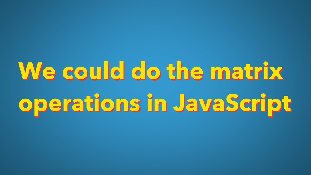 We could do the matrix operations in JavaScript