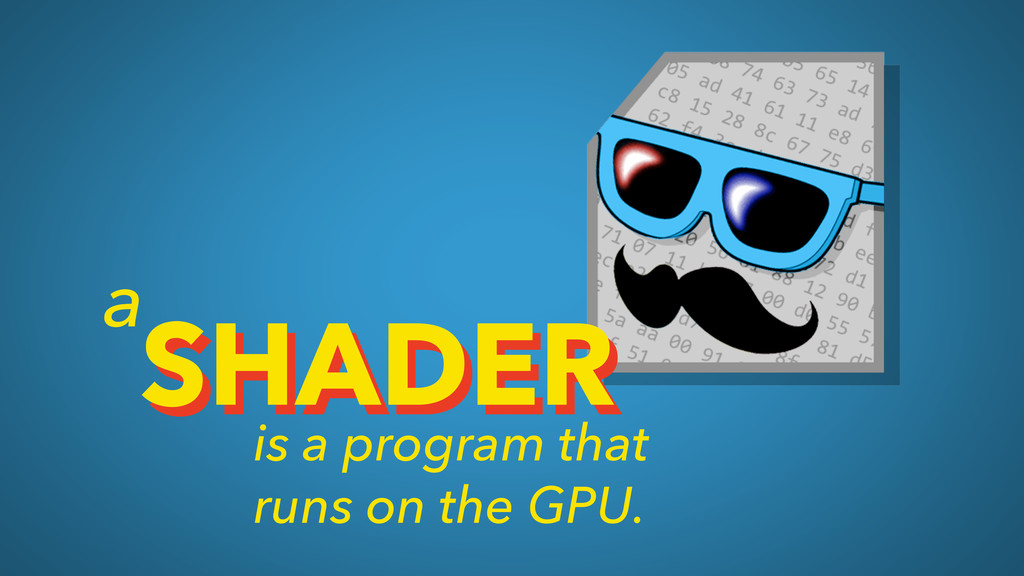 SHADER is a program that runs on the GPU. SHADE...