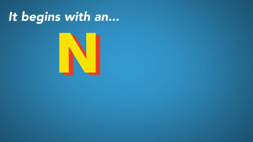 N N It begins with an...