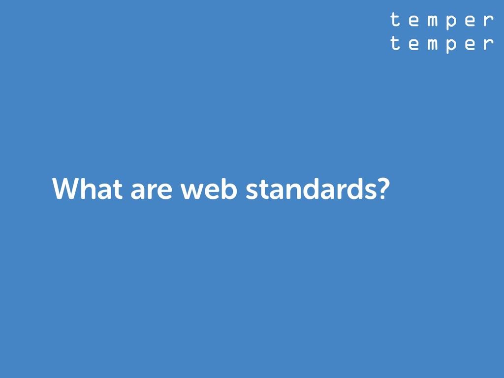 t e m p e r t e m p e r What are web standards?