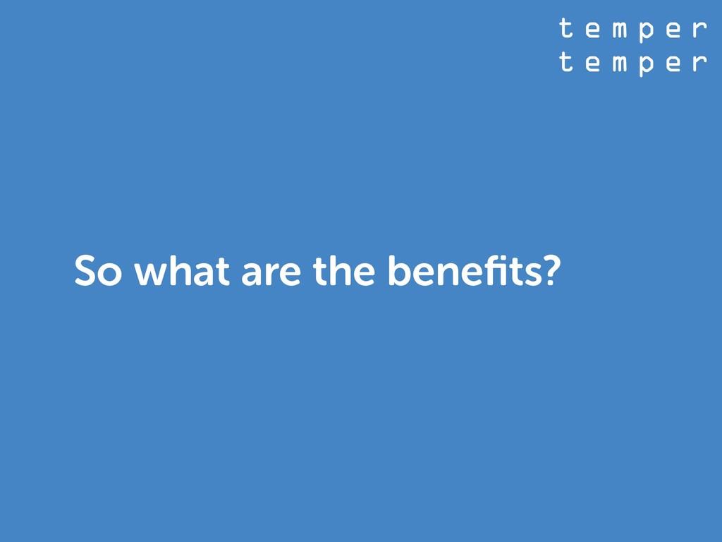 t e m p e r t e m p e r So what are the benefits?
