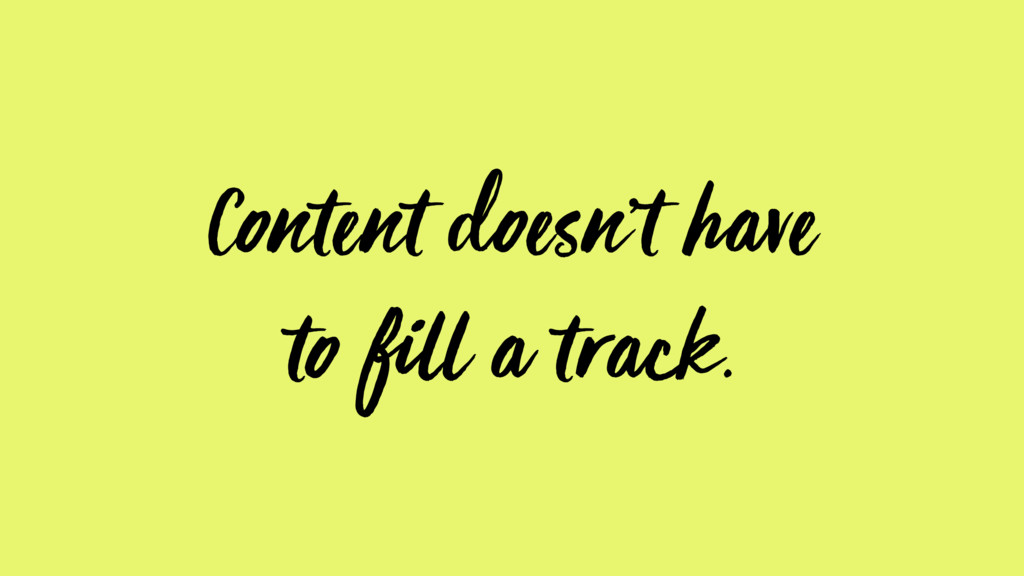Content doesn't have to fill a track.
