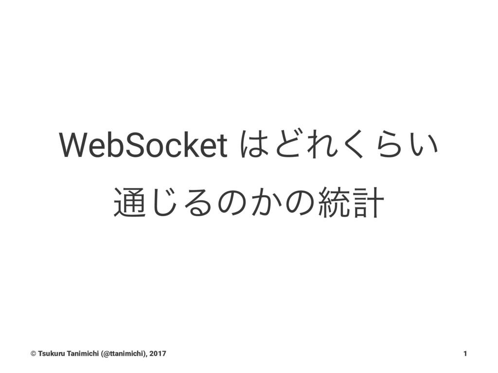 WebSocket ͲΕ͘Β͍ ௨͡Δͷ͔ͷ౷ܭ © Tsukuru Tanimichi (...