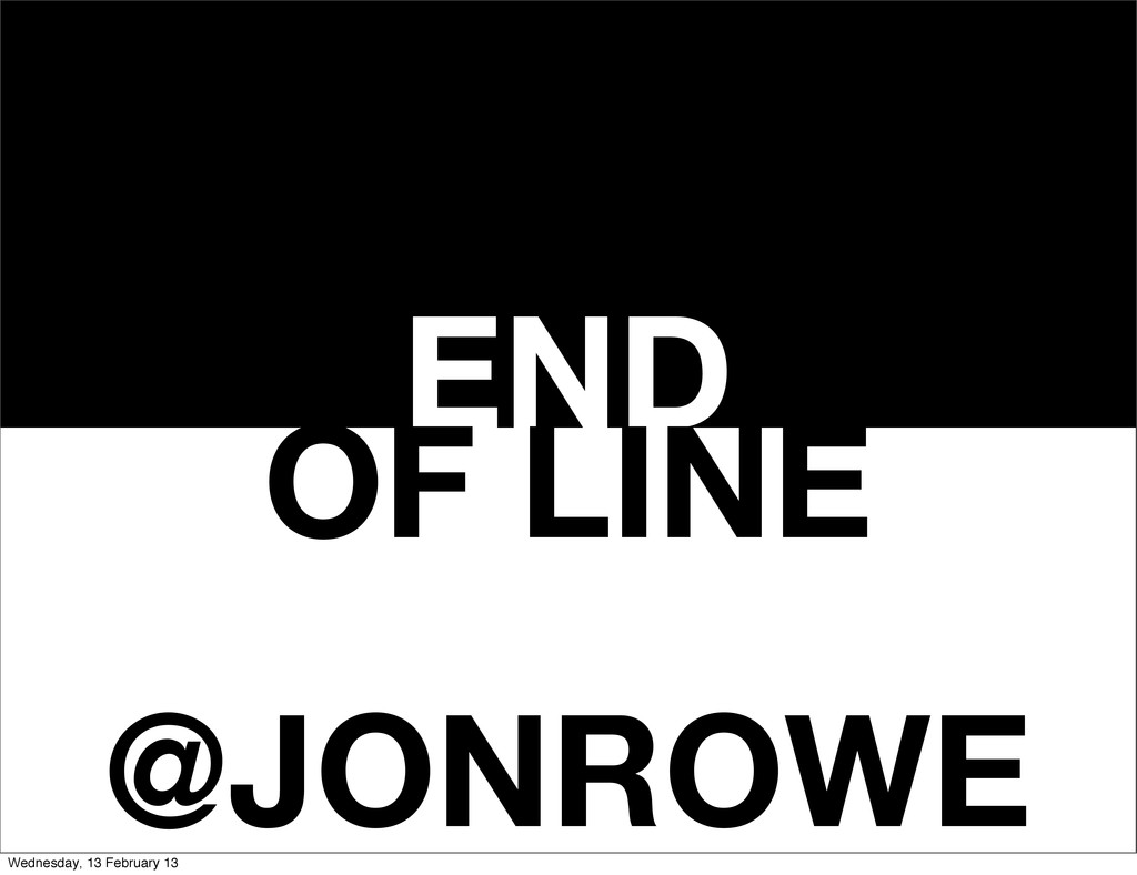 END OF LINE @JONROWE Wednesday, 13 February 13